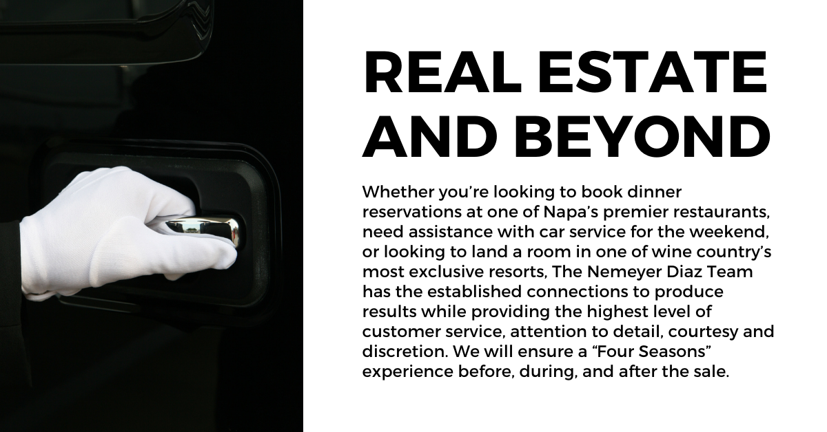 """<strong>Real Estate and Beyond:</strong> Whether you're looking to book dinner reservations at one of Napa's premier restaurants, need assistance with car service for the weekend, or looking to land a room in one of wine country's most exclusive resorts, The Nemeyer Diaz Team has the established connections to produce results while providing the highest level of customer service, attention to detail, courtesy and discretion. We will ensure a """"Four Seasons"""" experience before, during, and after the sale."""